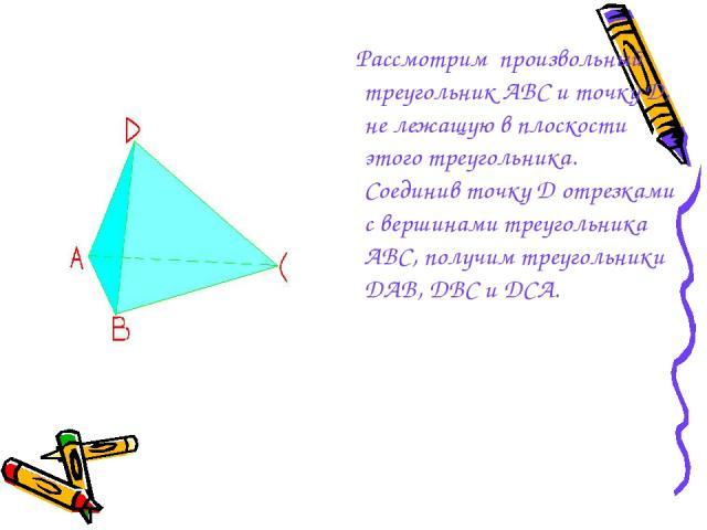 Рассмотрим произвольный треугольник АВС и точку D, не лежащую в плоскости этого треугольника. Соединив точку D отрезками с вершинами треугольника АВС, получим треугольники DAB, DBC и DCA.