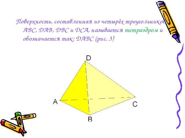 Поверхность, составленная из четырёх треугольников АВС, DAB, DBC и DCA, называется тетраэдром и обозначается так: DАBC (рис. 3)
