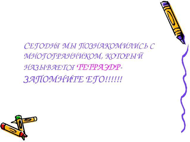 СЕГОДНЯ МЫ ПОЗНАКОМИЛИСЬ С МНОГОГРАННИКОМ, КОТОРЫЙ НАЗЫВАЕТСЯ ТЕТРАЭДР- ЗАПОМНИТЕ ЕГО!!!!!!