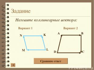 Задание Назовите коллинеарные вектора: Вариант 1 Вариант 2 A B D C N K L M Сравн