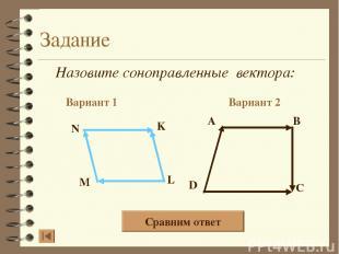 Задание Назовите соноправленные вектора: Вариант 1 Вариант 2 A B D C N K L M Сра