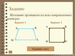 Задание Назовите противоположно направленные вектора: Вариант 1 Вариант 2 A B D