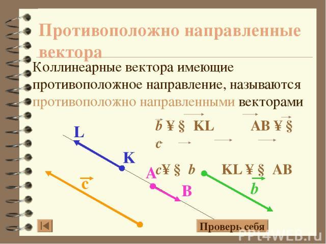 Противоположно направленные вектора Коллинеарные вектора имеющие противоположное направление, называются противоположно направленными векторами Проверь себя