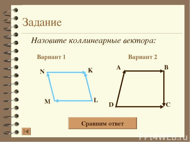 Задание Назовите коллинеарные вектора: Вариант 1 Вариант 2 A B D C N K L M Сравним ответ