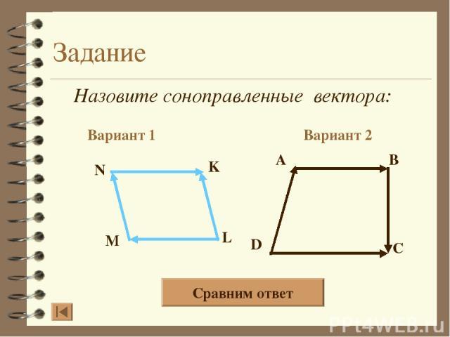 Задание Назовите соноправленные вектора: Вариант 1 Вариант 2 A B D C N K L M Сравним ответ