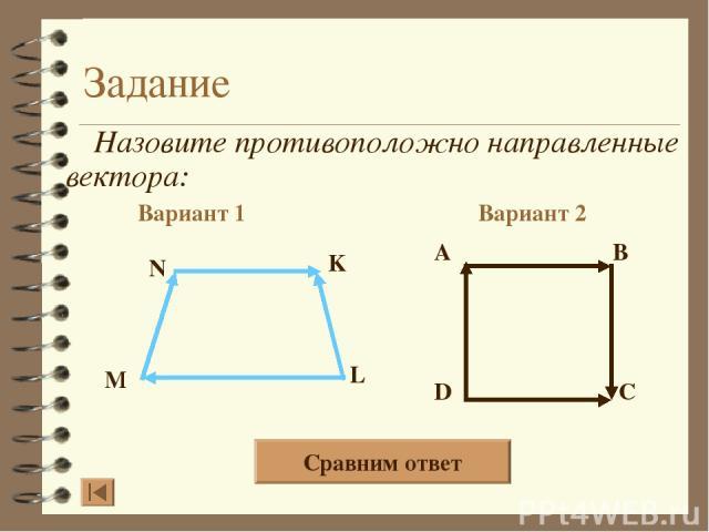 Задание Назовите противоположно направленные вектора: Вариант 1 Вариант 2 A B D C N K L M Сравним ответ