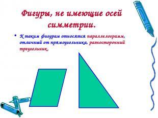 Фигуры, не имеющие осей симметрии. К таким фигурам относятся параллелограмм, отл