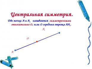 Центральная симметрия. Две точки А и А1 называются симметричными относительно О,