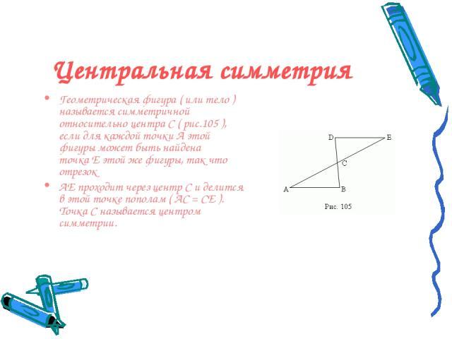 Центральная симметрия Геометрическая фигура (или тело) называетсясимметричной относительно центраC( рис.105 ), если для каждой точкиAэтой фигуры может быть найдена точкаEэтой же фигуры, так что отрезок AEпроходит через центрCи делится в …