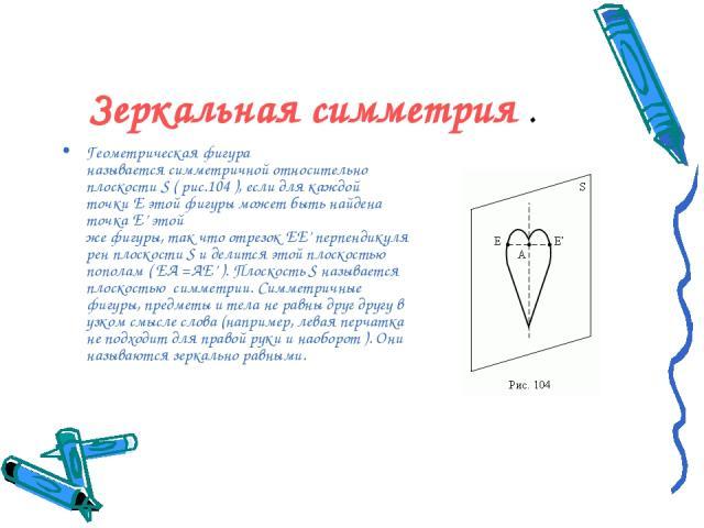 Зеркальная симметрия . Геометрическая фигура называетсясимметричнойотносительно плоскостиS(рис.104), если для каждой точкиEэтой фигурыможет быть найдена точкаE'этой жефигуры,такчтоотрезокEE'перпендикулярен плоскостиSи делится этой…