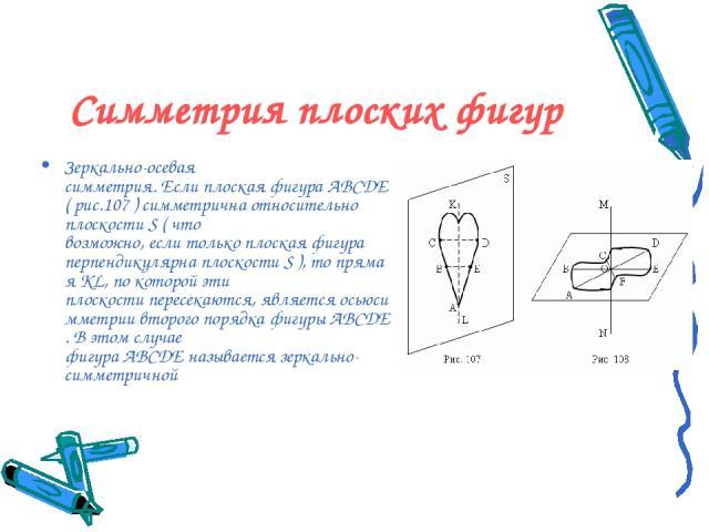 Симметрия плоских фигур Зеркально-осевая симметрия.ЕслиплоскаяфигураABCDE( рис.107 ) симметрична относительно плоскостиS( что возможно,еслитолькоплоская фигура перпендикулярнаплоскостиS),топрямаяKL,по которой эти плоскостипересекаю…