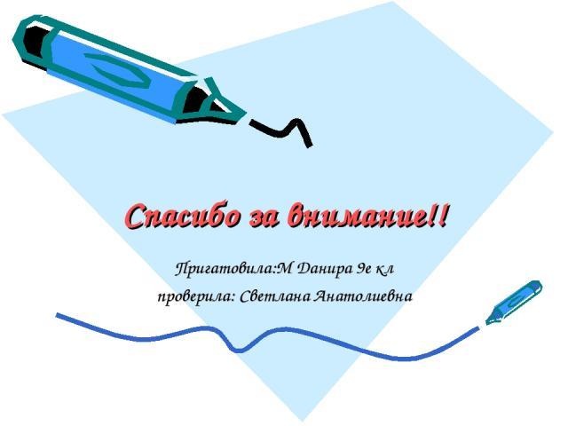 Спасибо за внимание!! Пригатовила:М Данира 9е кл проверила: Светлана Анатолиевна