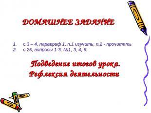 ДОМАШНЕЕ ЗАДАНИЕ с.3 – 4, параграф 1, п.1 изучить, п.2 - прочитать с.25, вопросы