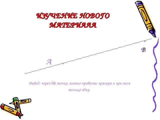 ИЗУЧЕНИЕ НОВОГО МАТЕРИАЛА . В А . Вывод: через две точки можно провести прямую и при том только одну.