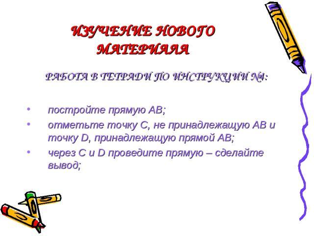 ИЗУЧЕНИЕ НОВОГО МАТЕРИАЛА РАБОТА В ТЕТРАДИ ПО ИНСТРУКЦИИ №4: постройте прямую АВ; отметьте точку С, не принадлежащую АВ и точку D, принадлежащую прямой АВ; через C и D проведите прямую – сделайте вывод;