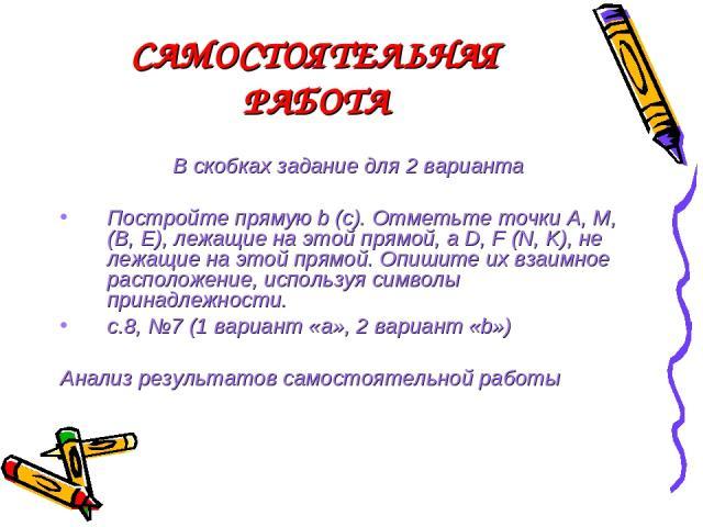САМОСТОЯТЕЛЬНАЯ РАБОТА В скобках задание для 2 варианта Постройте прямую b (с). Отметьте точки А, М, (В, Е), лежащие на этой прямой, а D, F (N, K), не лежащие на этой прямой. Опишите их взаимное расположение, используя символы принадлежности. с.8, №…