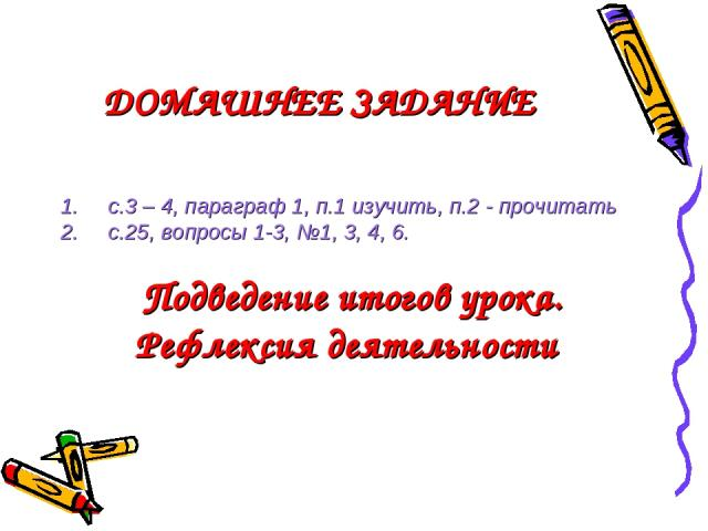 ДОМАШНЕЕ ЗАДАНИЕ с.3 – 4, параграф 1, п.1 изучить, п.2 - прочитать с.25, вопросы 1-3, №1, 3, 4, 6. Подведение итогов урока. Рефлексия деятельности