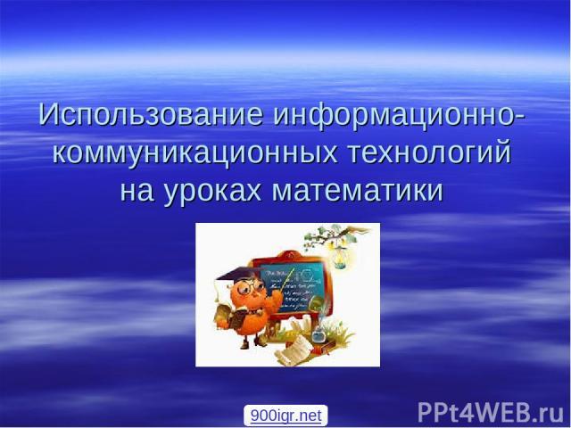 Использование информационно-коммуникационных технологий на уроках математики 900igr.net