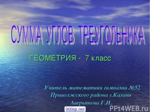 ГЕОМЕТРИЯ - 7 класс Учитель математики гимназии №52 Приволжского района г.Казани