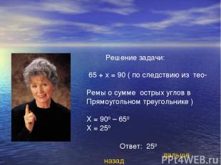 Решение задачи: 65 + х = 90 ( по следствию из тео- Ремы о сумме острых углов в П