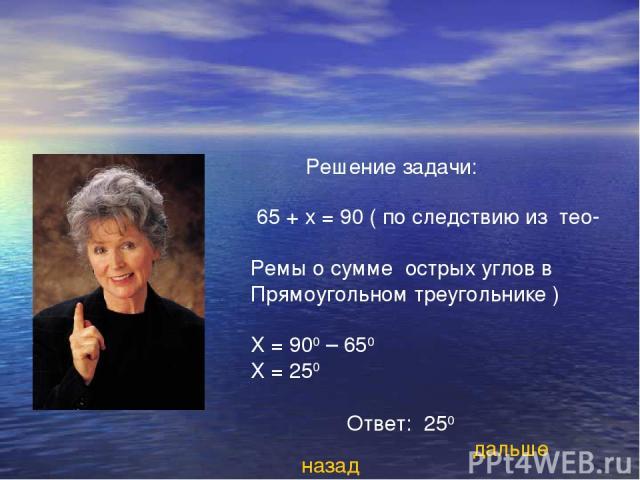 Решение задачи: 65 + х = 90 ( по следствию из тео- Ремы о сумме острых углов в Прямоугольном треугольнике ) Х = 900 – 650 Х = 250 Ответ: 250 назад дальше
