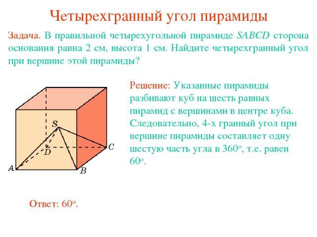 Четырехгранный угол пирамиды Задача. В правильной четырехугольной пирамиде SABCD сторона основания равна 2 см, высота 1 см. Найдите четырехгранный угол при вершине этой пирамиды?