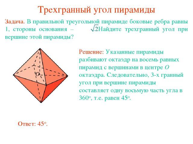 Трехгранный угол пирамиды Задача. В правильной треугольной пирамиде боковые ребра равны 1, стороны основания – . Найдите трехгранный угол при вершине этой пирамиды?