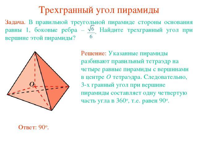Трехгранный угол пирамиды Задача. В правильной треугольной пирамиде стороны основания равны 1, боковые ребра – Найдите трехгранный угол при вершине этой пирамиды?