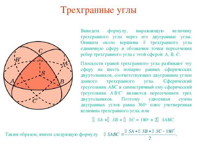 Трехгранные углы Выведем формулу, выражающую величину трехгранного угла через его двугранные углы. Опишем около вершины S трехгранного угла единичную сферу и обозначим точки пересечения ребер трехгранного угла с этой сферой A, B, C. Плоскости граней…