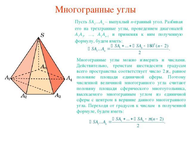 Многогранные углы Пусть SA1…An – выпуклый n-гранный угол. Разбивая его на трехгранные углы, проведением диагоналей A1A3, …, A1An-1 и применяя к ним полученную формулу, будем иметь: Многогранные углы можно измерять и числами. Действительно, тремстам …