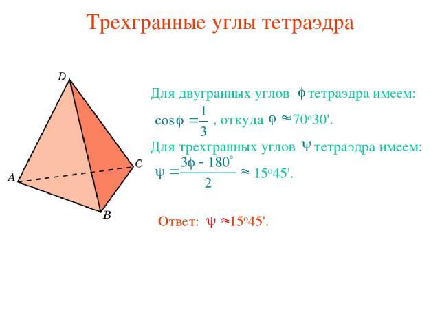 Трехгранные углы тетраэдра Для двугранных углов тетраэдра имеем: , откуда 70о30'. Для трехгранных углов тетраэдра имеем: 15о45'. Ответ: 15о45'.