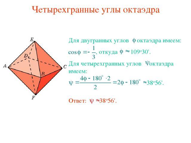 Четырехгранные углы октаэдра Для двугранных углов октаэдра имеем: , откуда 109о30'. Для четырехгранных углов октаэдра имеем: 38о56'. Ответ: 38о56'.