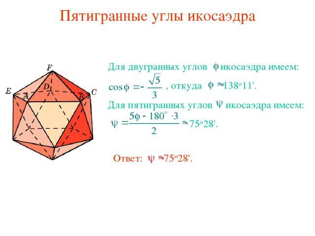 Пятигранные углы икосаэдра Для двугранных углов икосаэдра имеем: , откуда 138о11'. Для пятигранных углов икосаэдра имеем: 75о28'. Ответ: 75о28'.