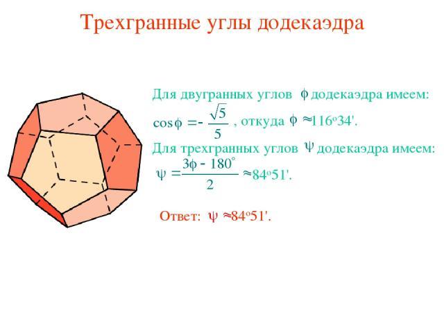 Трехгранные углы додекаэдра Для двугранных углов додекаэдра имеем: , откуда 116о34'. Для трехгранных углов додекаэдра имеем: 84о51'. Ответ: 84о51'.