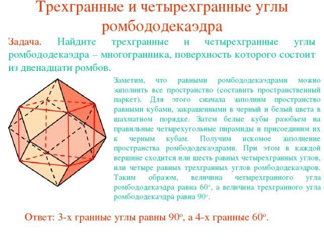 Трехгранные и четырехгранные углы ромбододекаэдра Задача. Найдите трехгранные и четырехгранные углы ромбододекаэдра – многогранника, поверхность которого состоит из двенадцати ромбов.