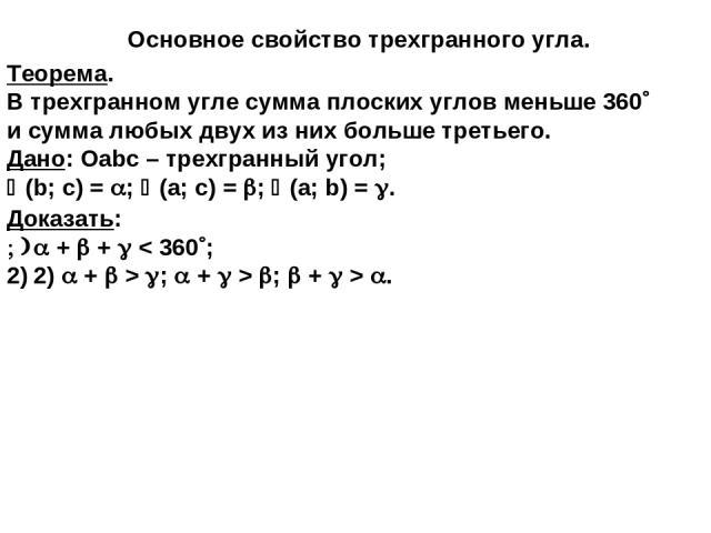 Теорема. В трехгранном угле сумма плоских углов меньше 360 и сумма любых двух из них больше третьего. Дано: Оabc – трехгранный угол; (b; c) = ; (a; c) = ; (a; b) = . Основное свойство трехгранного угла. Доказать: + + < 360 ; 2) + > ; + > ; + > .