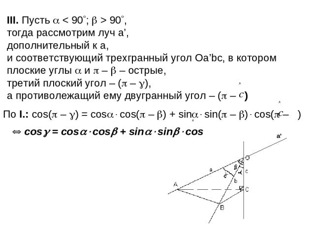III. Пусть < 90 ; > 90 , тогда рассмотрим луч a', дополнительный к a, и соответствующий трехгранный угол Оа'bс, в котором плоские углы и – – острые, третий плоский угол – ( – ), а противолежащий ему двугранный угол – ( – ) По I.: cos( – ) = cos cos(…