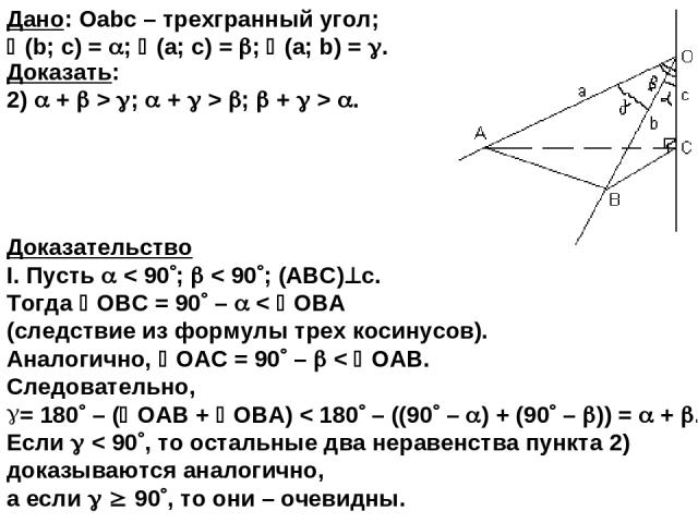 Доказательство I. Пусть < 90 ; < 90 ; (ABC) с. Тогда ОВС = 90 – < ОВА (следствие из формулы трех косинусов). Аналогично, ОАС = 90 – < ОAВ. Следовательно, = 180 – ( ОАB + ОBA) < 180 – ((90 – ) + (90 – )) = + . Если < 90 , то остальные два неравенства…
