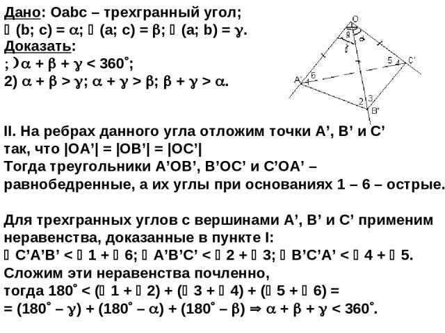 II. На ребрах данного угла отложим точки A', B' и C' так, что |OA'| = |OB'| = |OC'| Тогда треугольники A'OB', B'OC' и С'OA' – равнобедренные, а их углы при основаниях 1 – 6 – острые. Для трехгранных углов с вершинами A', B' и C' применим неравенства…
