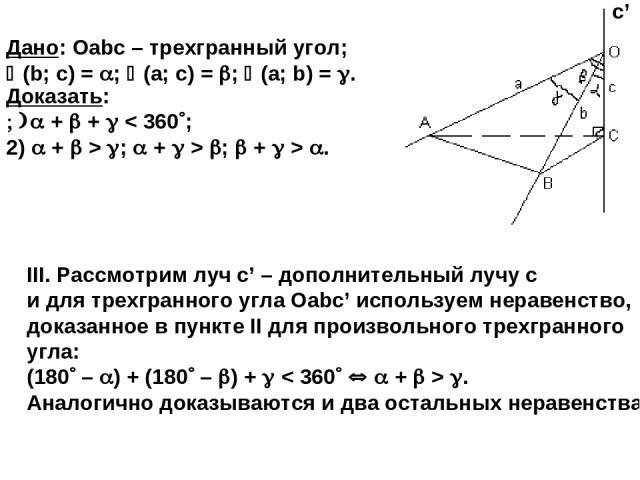 III. Рассмотрим луч c' – дополнительный лучу с и для трехгранного угла Оabc' используем неравенство, доказанное в пункте II для произвольного трехгранного угла: (180 – ) + (180 – ) + < 360 + > . Аналогично доказываются и два остальных неравенства. Д…