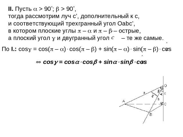 II. Пусть > 90 ; > 90 , тогда рассмотрим луч с', дополнительный к с, и соответствующий трехгранный угол Оаbс', в котором плоские углы – и – – острые, а плоский угол и двугранный угол – те же самые. По I.: cos = cos( – ) cos( – ) + sin( – ) sin( – ) …
