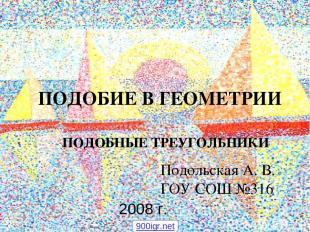 ПОДОБИЕ В ГЕОМЕТРИИ ПОДОБНЫЕ ТРЕУГОЛЬНИКИ Подольская А. В. ГОУ СОШ №316 2008 г.