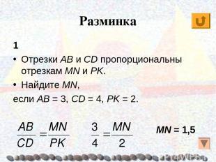Разминка 1 Отрезки AB и CD пропорциональны отрезкам MN и PK. Найдите MN, если AB