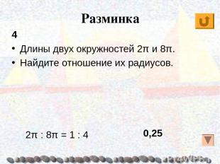 Разминка 4 Длины двух окружностей 2π и 8π. Найдите отношение их радиусов. 0,25 2