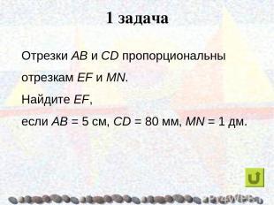 1 задача Отрезки AB и CD пропорциональны отрезкам EF и MN. Найдите EF, если AB =