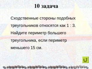 10 задача Сходственные стороны подобных треугольников относятся как 1 : 3. Найди