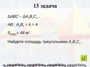 13 задача ΔABC ~ ΔA1B1C1 , AB : A1B1 = k = 4 SΔABC= 48 м2. Найдите площадь треуг