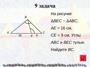 9 задача На рисунке ΔВЕС ~ ΔАВС, АЕ = 16 см, СЕ = 9 см. Углы ABC и ВЕС тупые. На