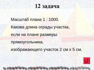 12 задача Масштаб плана 1 : 1000. Какова длина ограды участка, если на плане раз