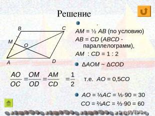 Решение C ΔAOM ~ ΔCОD . AM = ½ AB (по условию) AB = CD (ABCD - параллелограмм),